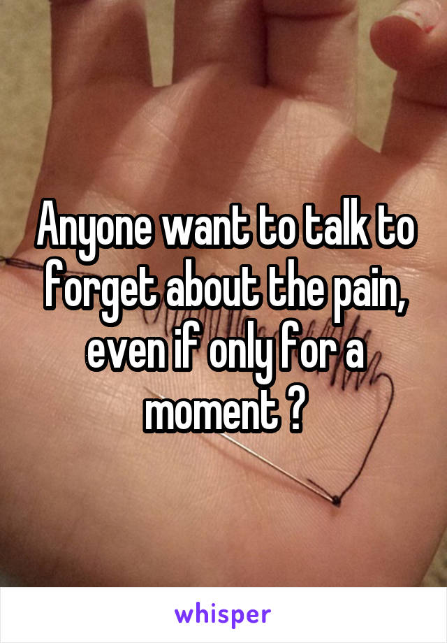Anyone want to talk to forget about the pain, even if only for a moment ?