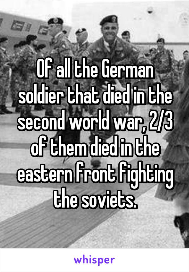 Of all the German soldier that died in the second world war, 2/3 of them died in the eastern front fighting the soviets.