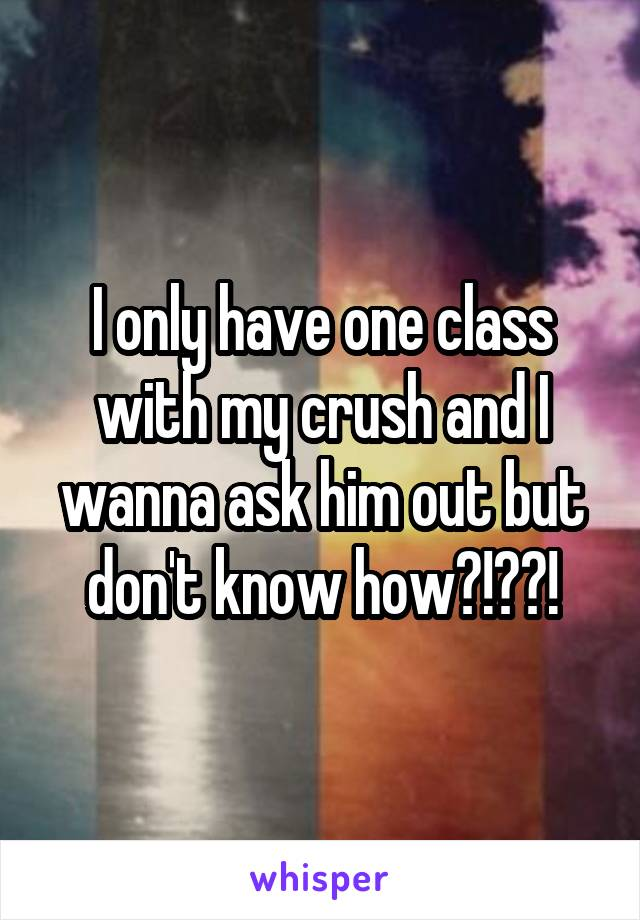 I only have one class with my crush and I wanna ask him out but don't know how?!??!