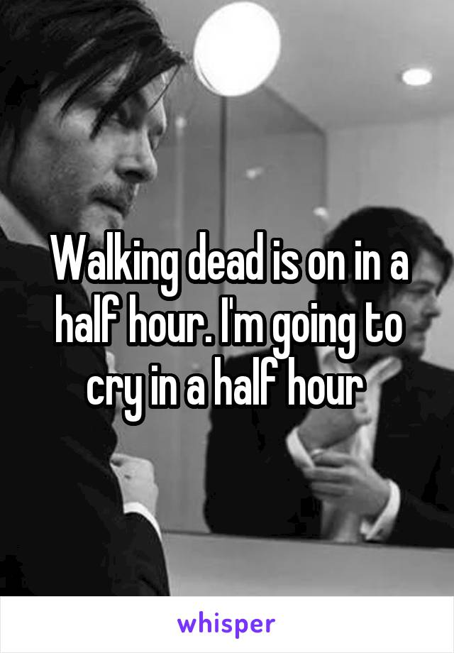 Walking dead is on in a half hour. I'm going to cry in a half hour
