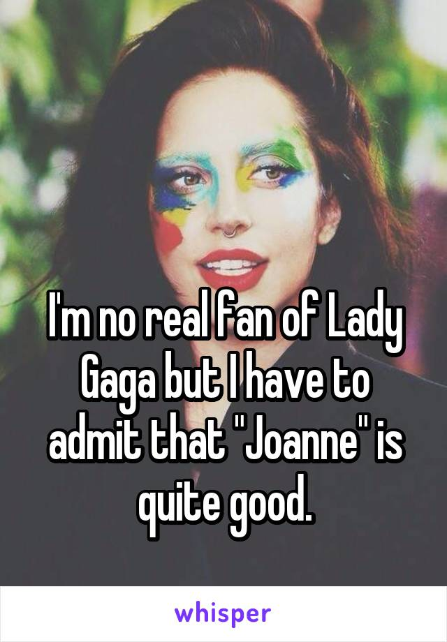 """I'm no real fan of Lady Gaga but I have to admit that """"Joanne"""" is quite good."""