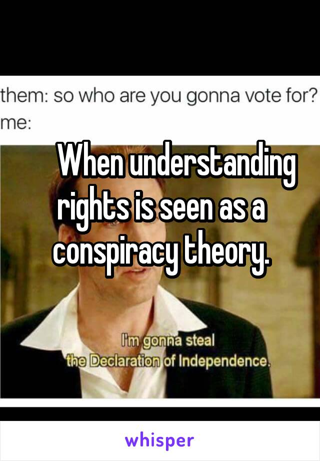 When understanding rights is seen as a conspiracy theory.