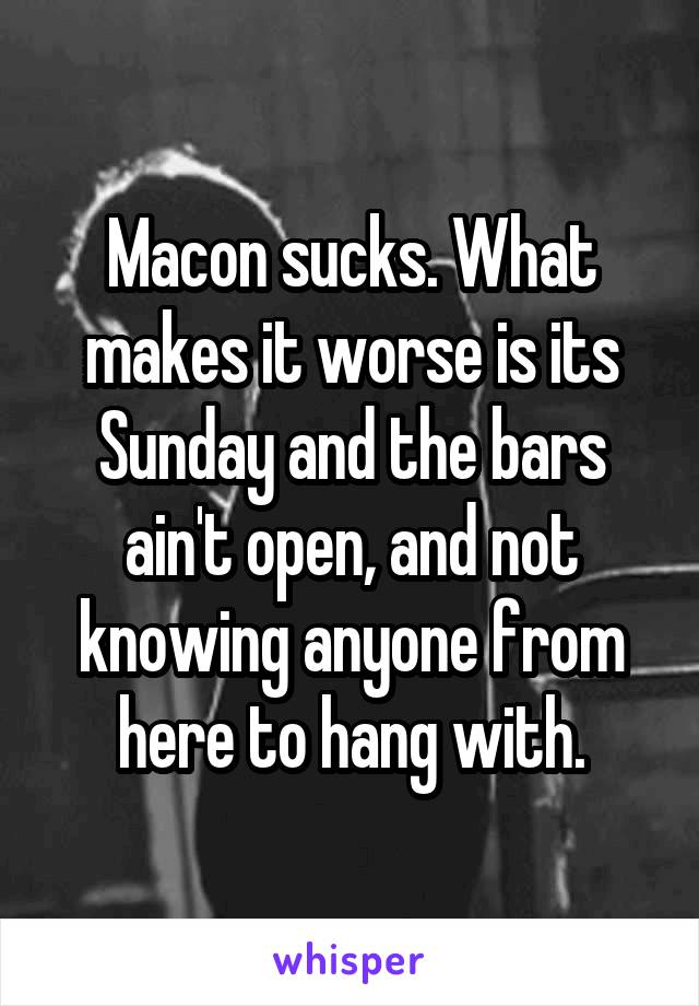 Macon sucks. What makes it worse is its Sunday and the bars ain't open, and not knowing anyone from here to hang with.