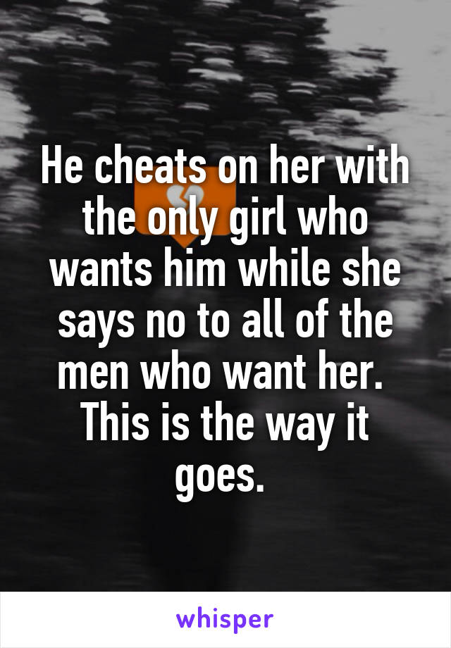 He cheats on her with the only girl who wants him while she says no to all of the men who want her.  This is the way it goes.