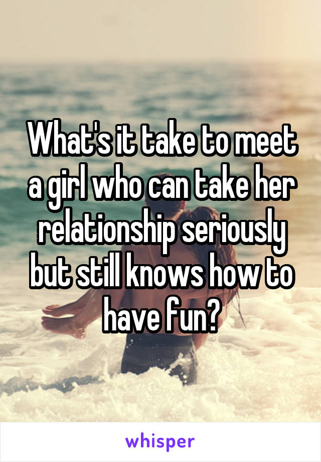 What's it take to meet a girl who can take her relationship seriously but still knows how to have fun?