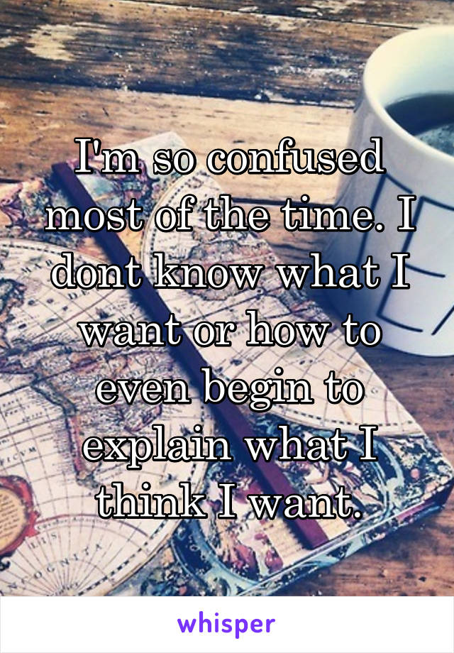 I'm so confused most of the time. I dont know what I want or how to even begin to explain what I think I want.