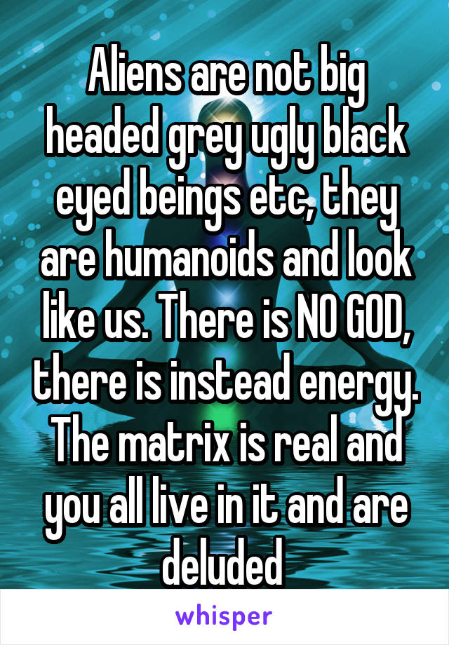 Aliens are not big headed grey ugly black eyed beings etc, they are humanoids and look like us. There is NO GOD, there is instead energy. The matrix is real and you all live in it and are deluded