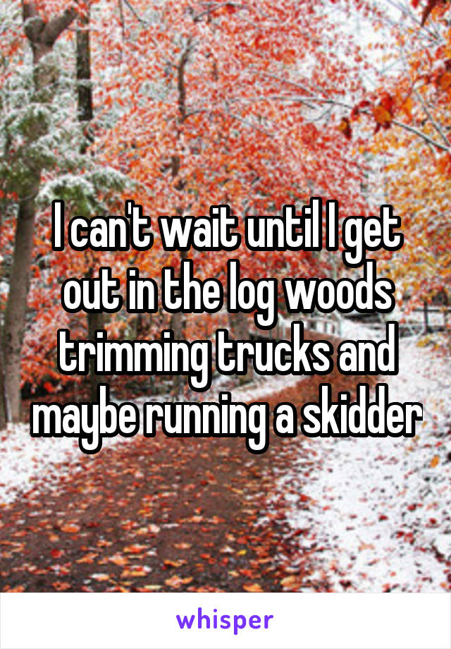 I can't wait until I get out in the log woods trimming trucks and maybe running a skidder