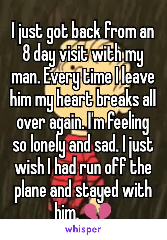 I just got back from an 8 day visit with my man. Every time I leave him my heart breaks all over again. I'm feeling so lonely and sad. I just wish I had run off the plane and stayed with him. 💔