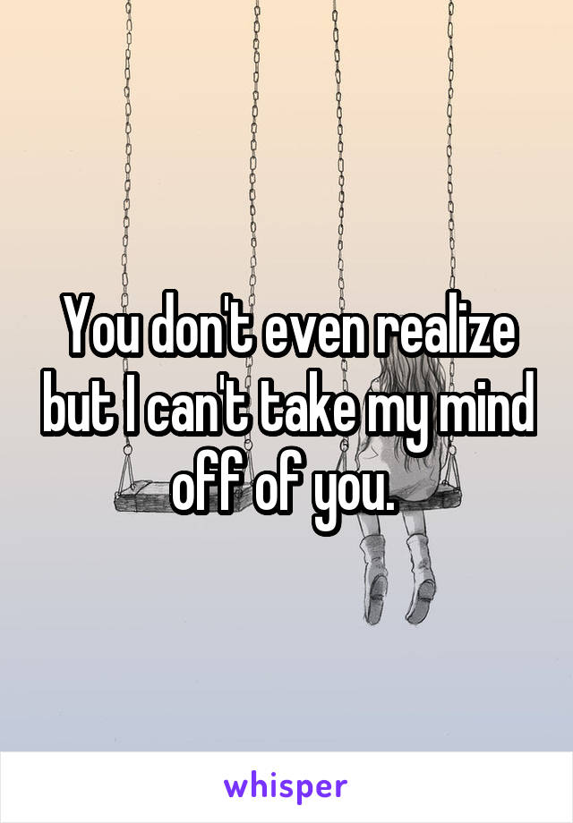 You don't even realize but I can't take my mind off of you.