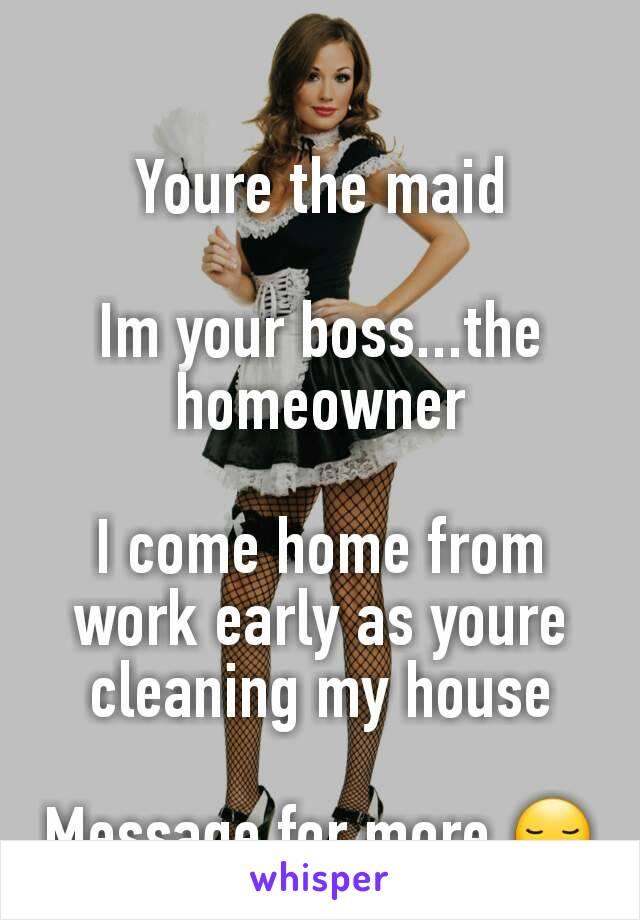 Youre the maid  Im your boss...the homeowner  I come home from work early as youre cleaning my house  Message for more 😏