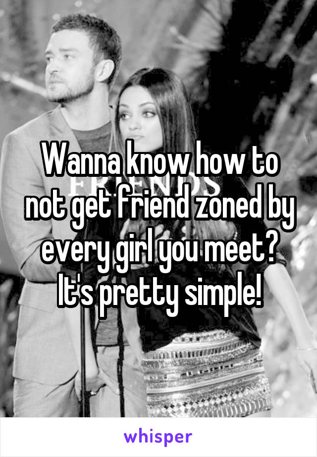 Wanna know how to not get friend zoned by every girl you meet? It's pretty simple!