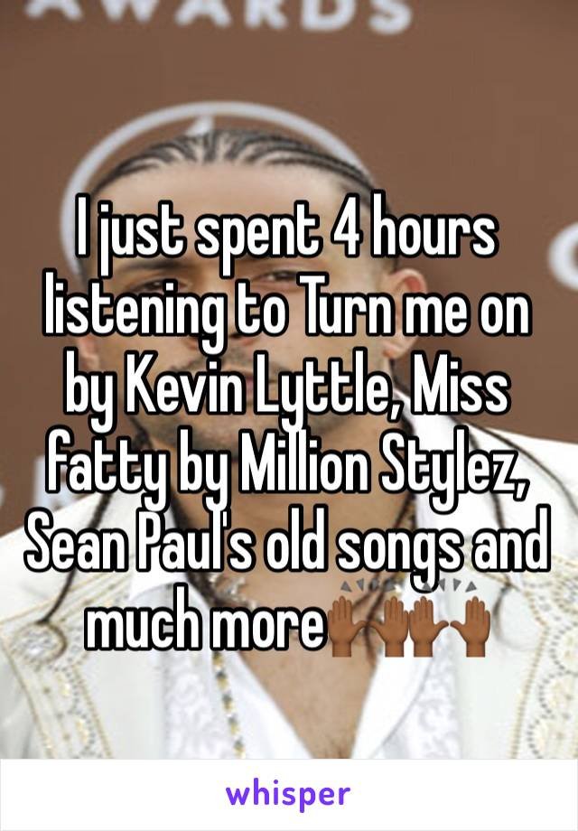 I just spent 4 hours listening to Turn me on by Kevin Lyttle, Miss fatty by Million Stylez, Sean Paul's old songs and much more🙌🏾🙌🏾