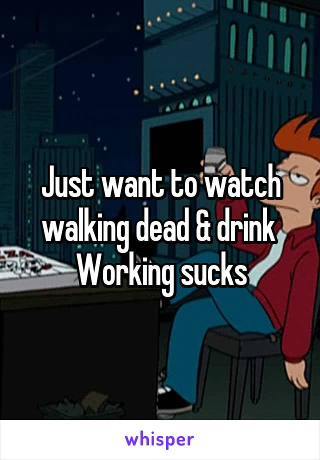 Just want to watch walking dead & drink  Working sucks