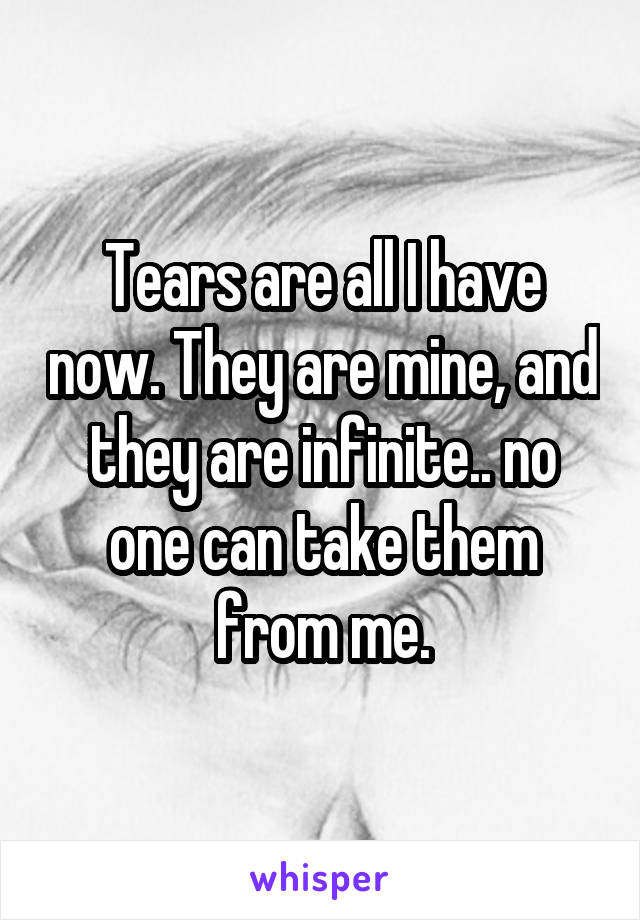 Tears are all I have now. They are mine, and they are infinite.. no one can take them from me.
