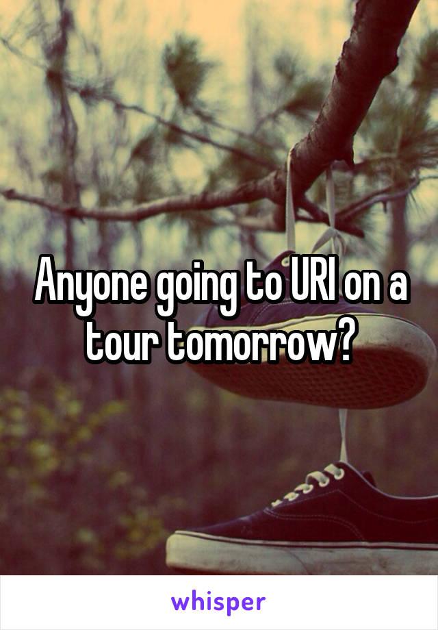 Anyone going to URI on a tour tomorrow?