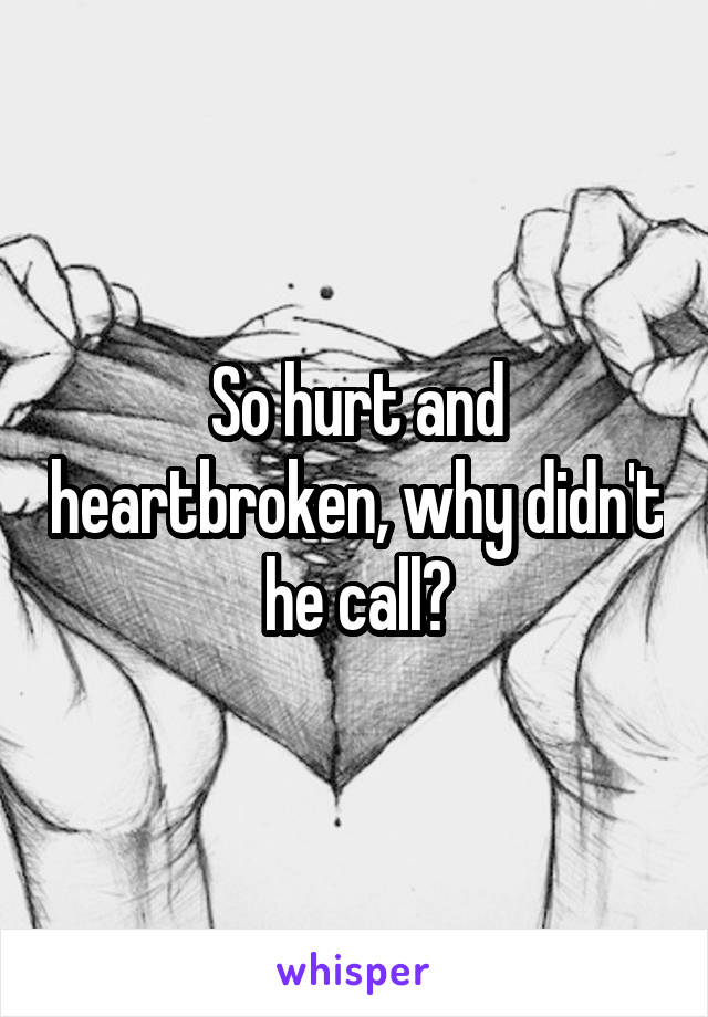 So hurt and heartbroken, why didn't he call?