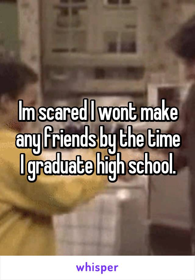 Im scared I wont make any friends by the time I graduate high school.