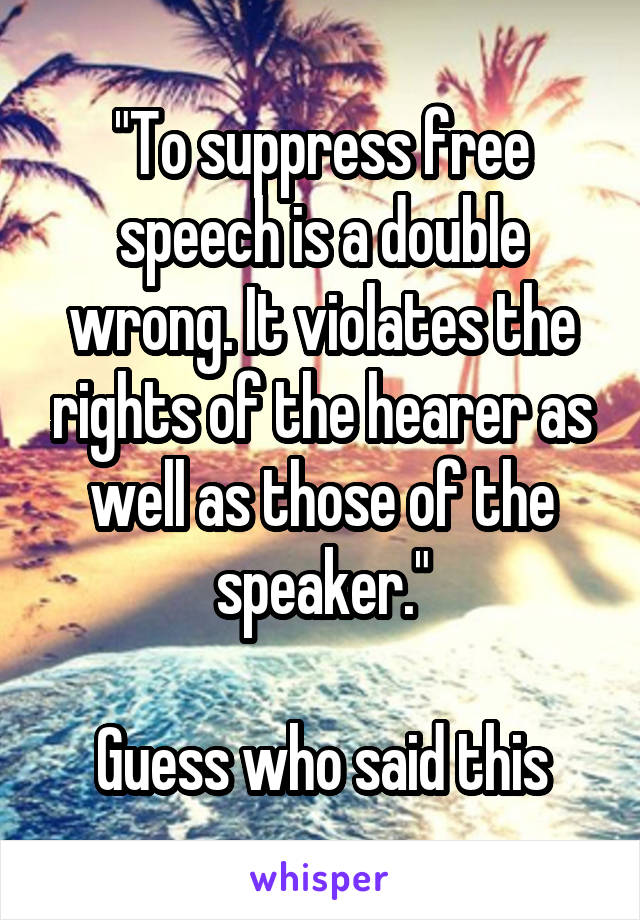 """""""To suppress free speech is a double wrong. It violates the rights of the hearer as well as those of the speaker.""""  Guess who said this"""