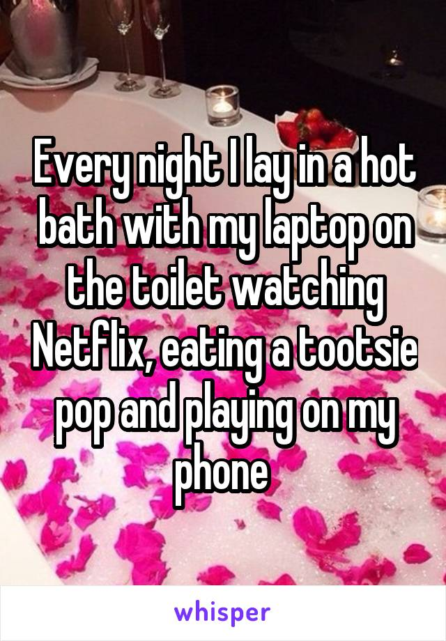 Every night I lay in a hot bath with my laptop on the toilet watching Netflix, eating a tootsie pop and playing on my phone
