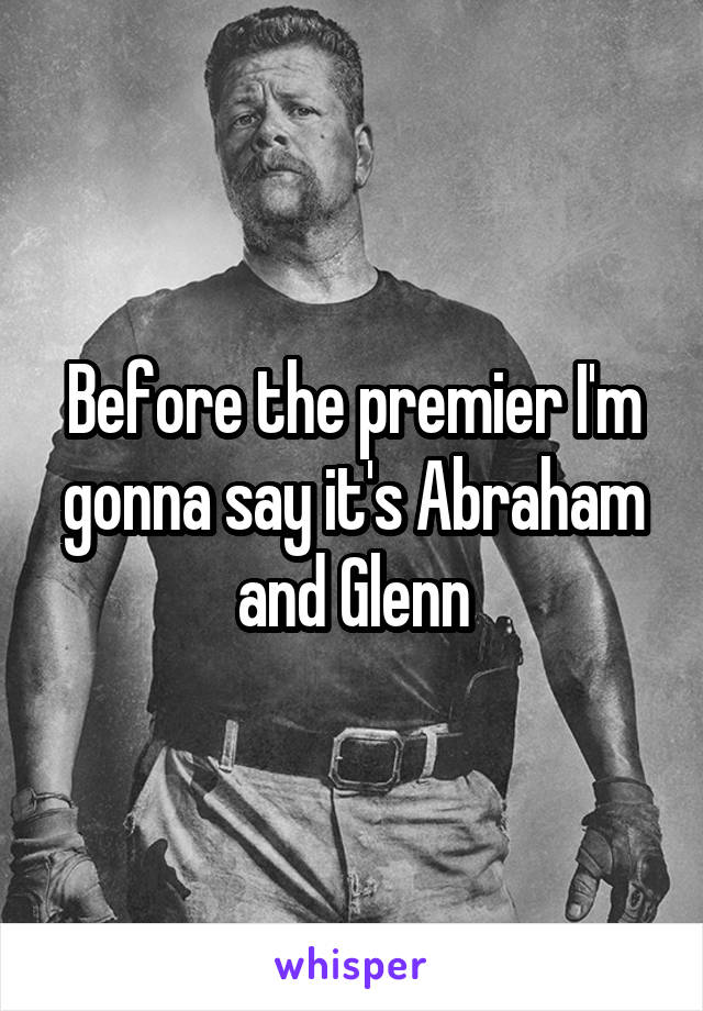Before the premier I'm gonna say it's Abraham and Glenn