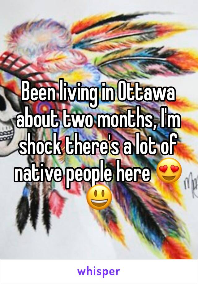 Been living in Ottawa about two months, I'm shock there's a lot of native people here 😍😃
