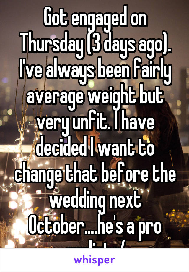 Got engaged on Thursday (3 days ago). I've always been fairly average weight but very unfit. I have decided I want to change that before the wedding next October....he's a pro cyclist :/
