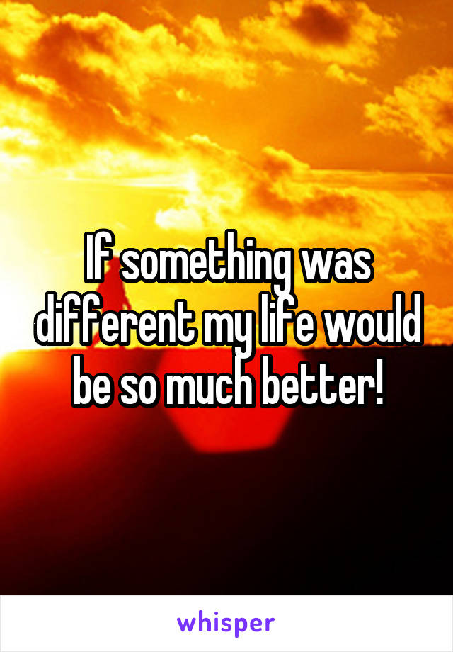 If something was different my life would be so much better!