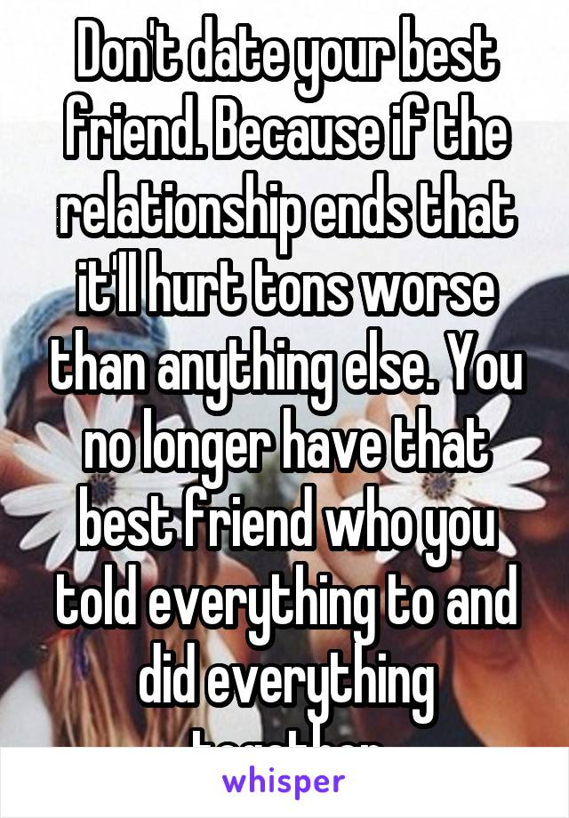 Don't date your best friend. Because if the relationship ends that it'll hurt tons worse than anything else. You no longer have that best friend who you told everything to and did everything together