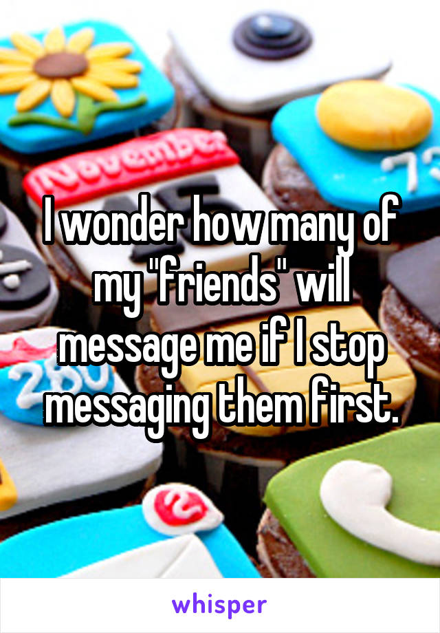 "I wonder how many of my ""friends"" will message me if I stop messaging them first."