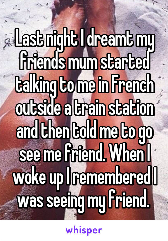 Last night I dreamt my friends mum started talking to me in French outside a train station and then told me to go see me friend. When I woke up I remembered I was seeing my friend.