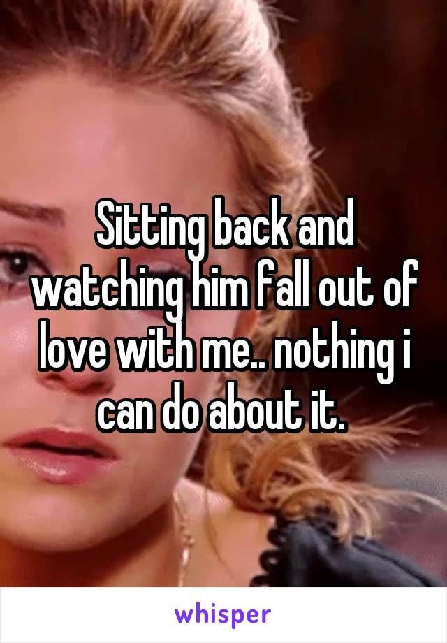 Sitting back and watching him fall out of love with me.. nothing i can do about it.