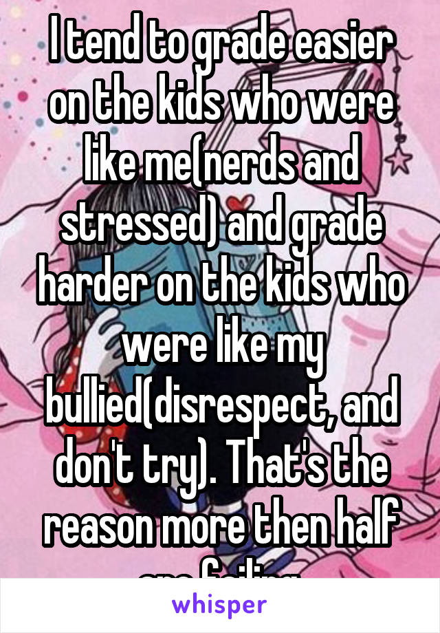 I tend to grade easier on the kids who were like me(nerds and stressed) and grade harder on the kids who were like my bullied(disrespect, and don't try). That's the reason more then half are failing.