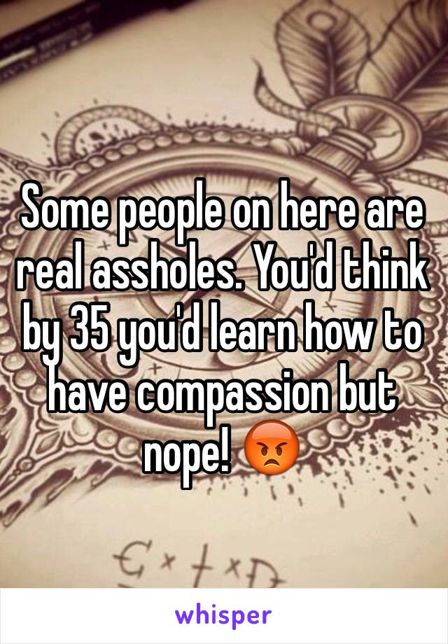 Some people on here are real assholes. You'd think by 35 you'd learn how to have compassion but nope! 😡