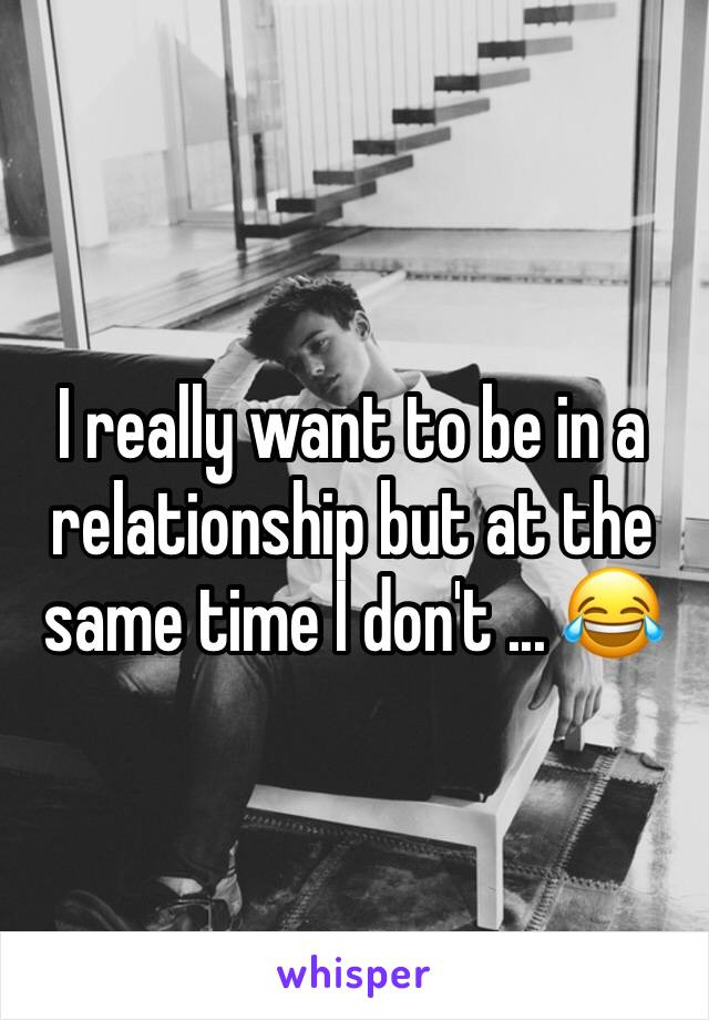 I really want to be in a relationship but at the same time I don't ... 😂