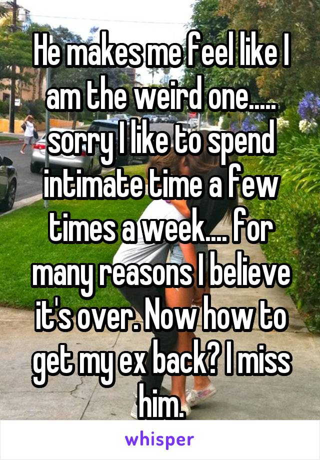 He makes me feel like I am the weird one..... sorry I like to spend intimate time a few times a week.... for many reasons I believe it's over. Now how to get my ex back? I miss him.