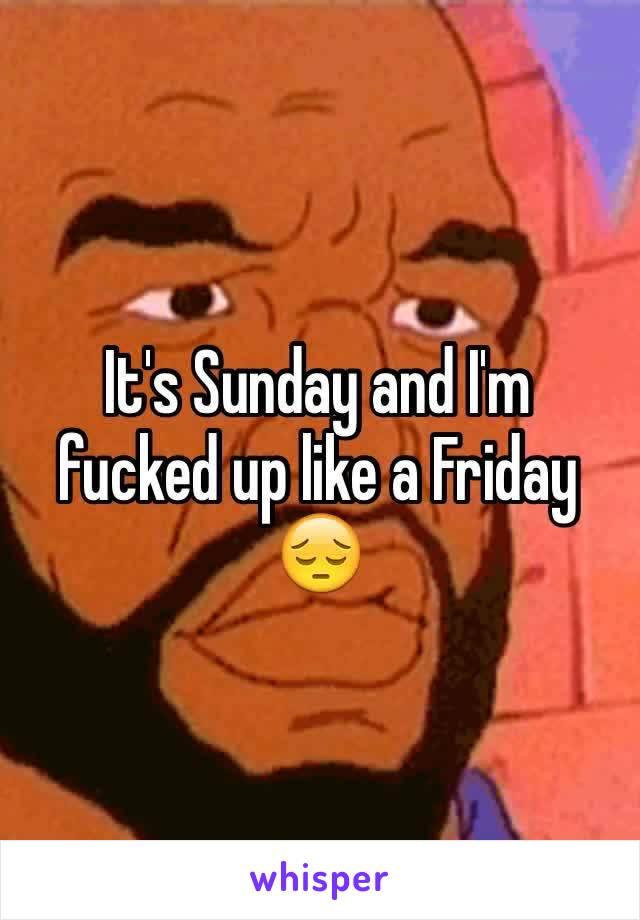 It's Sunday and I'm fucked up like a Friday 😔
