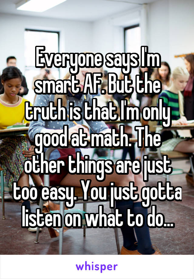 Everyone says I'm smart AF. But the truth is that I'm only good at math. The other things are just too easy. You just gotta listen on what to do...