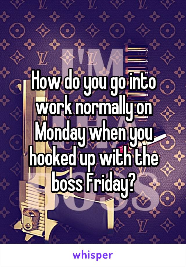 How do you go into work normally on Monday when you hooked up with the boss Friday?