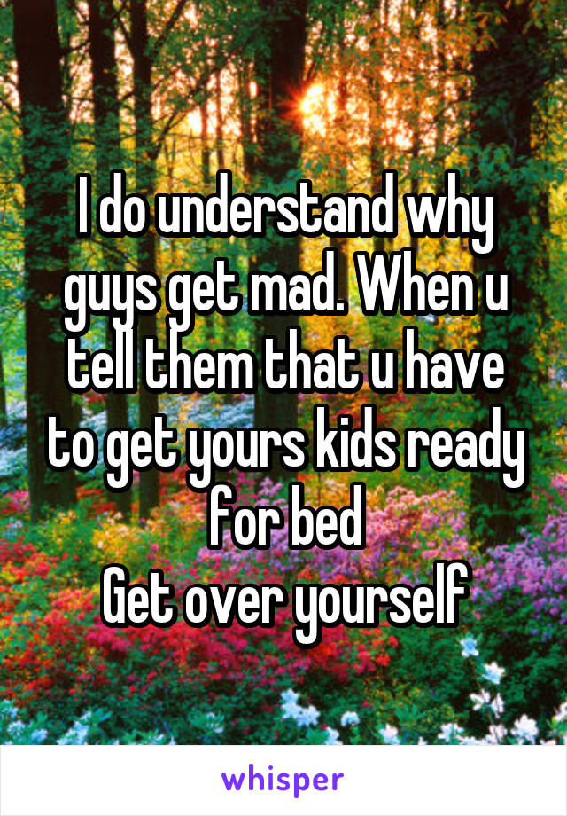 I do understand why guys get mad. When u tell them that u have to get yours kids ready for bed Get over yourself