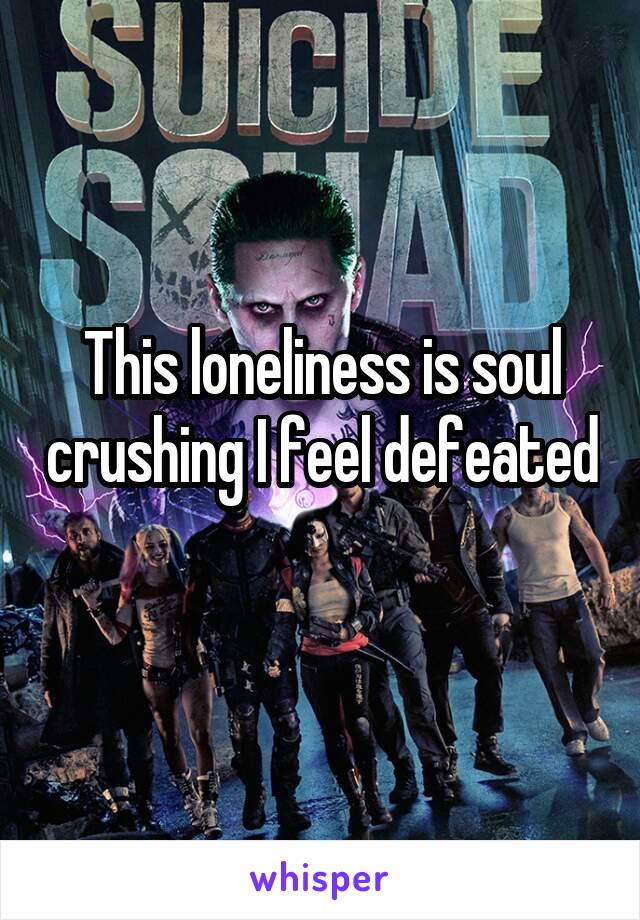 This loneliness is soul crushing I feel defeated