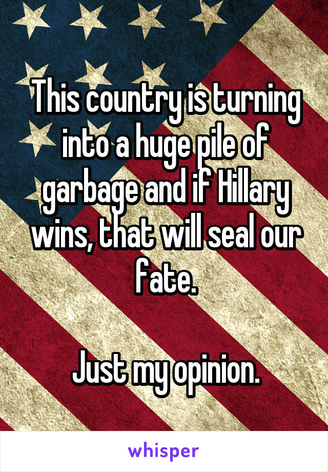 This country is turning into a huge pile of garbage and if Hillary wins, that will seal our fate.  Just my opinion.