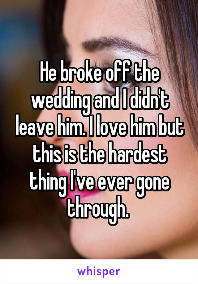 He broke off the wedding and I didn't leave him. I love him but this is the hardest thing I've ever gone through.