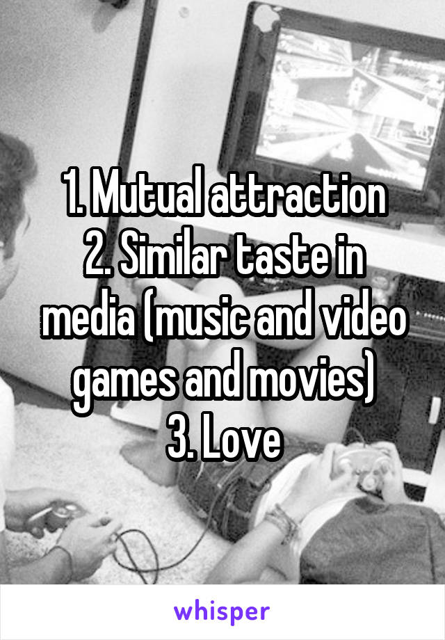 1. Mutual attraction 2. Similar taste in media (music and video games and movies) 3. Love