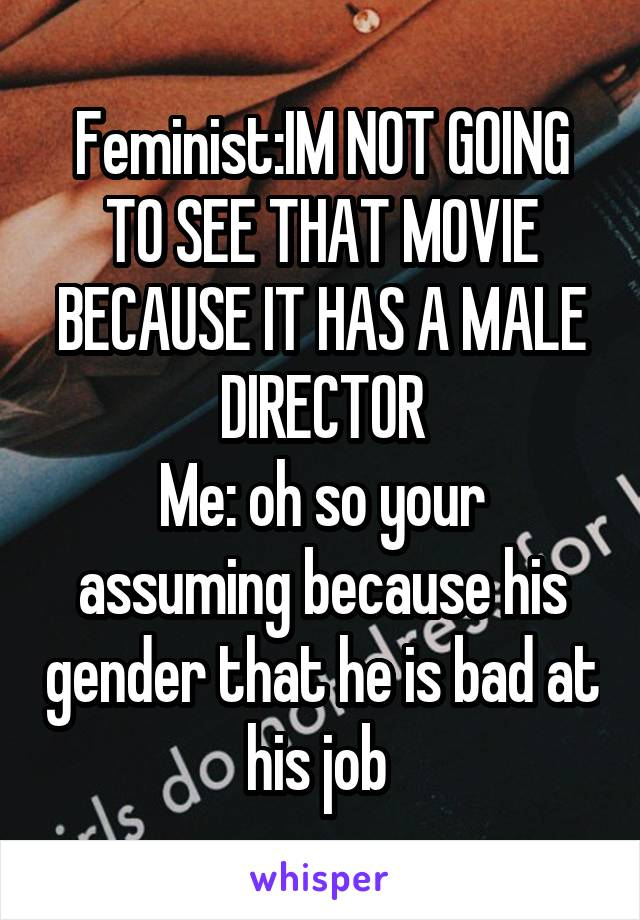 Feminist:IM NOT GOING TO SEE THAT MOVIE BECAUSE IT HAS A MALE DIRECTOR Me: oh so your assuming because his gender that he is bad at his job