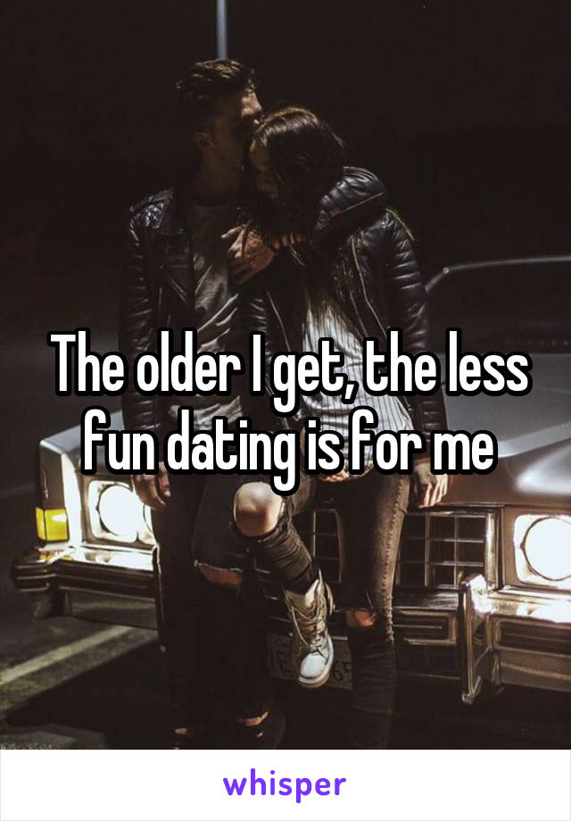 The older I get, the less fun dating is for me
