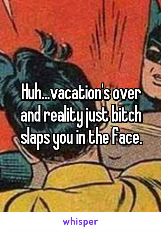 Huh...vacation's over and reality just bitch slaps you in the face.