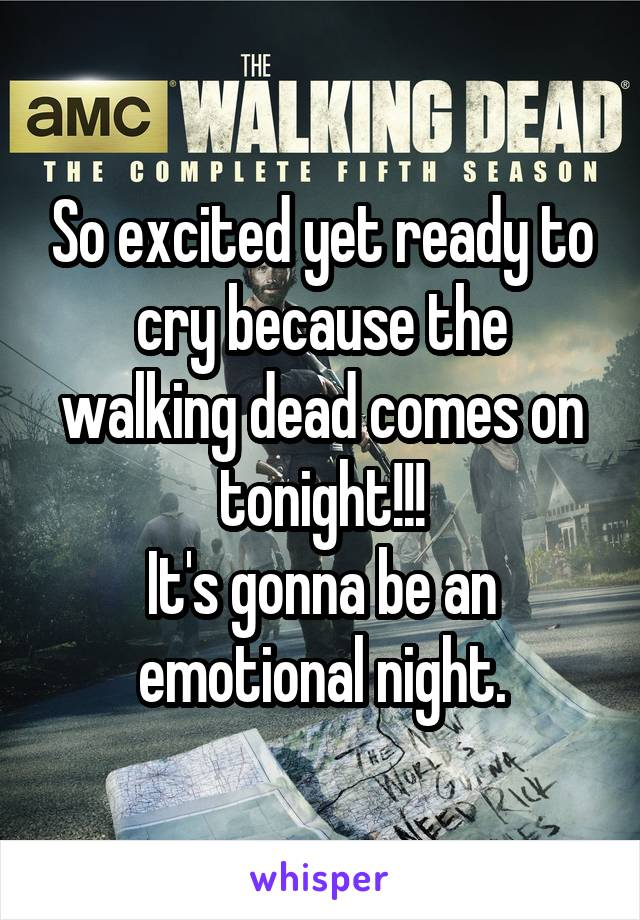 So excited yet ready to cry because the walking dead comes on tonight!!! It's gonna be an emotional night.