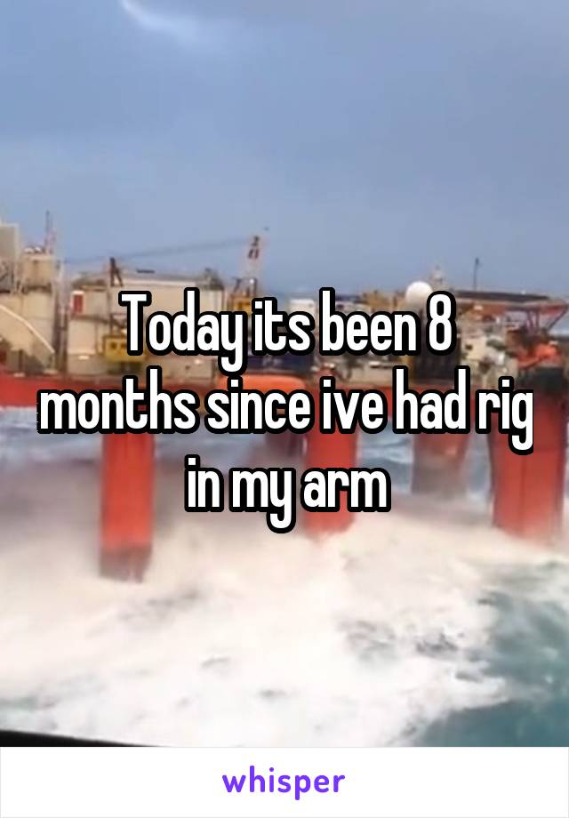 Today its been 8 months since ive had rig in my arm