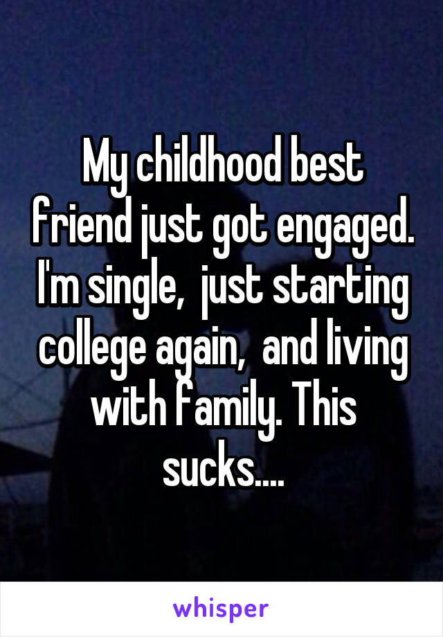 My childhood best friend just got engaged. I'm single,  just starting college again,  and living with family. This sucks....
